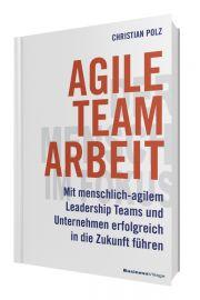 Agile Teamarbeit: Mit menschlich-agilem Leadership Teams und Unternehmen erfolgreich in die Zukunft führen